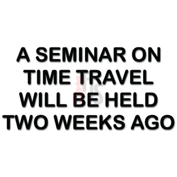 A Seminar On Time Travel Will Be Held Two Tweeks Ago Decal Sticker