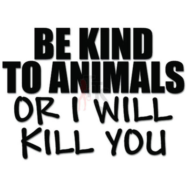Be Kind to Animals or I Will Kill you Decal Sticker