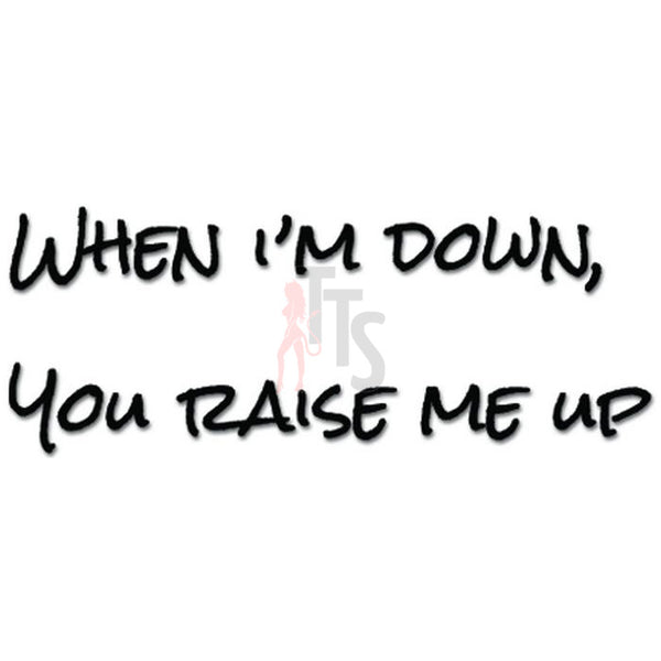 When I'm Down You Raise Me Up Decal Sticker