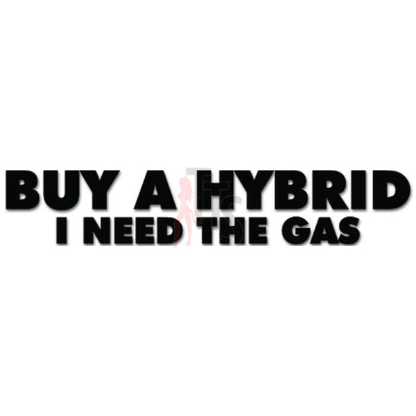 Buy A Hybrid I Need The Gas Environmentalist Funny Decal Sticker