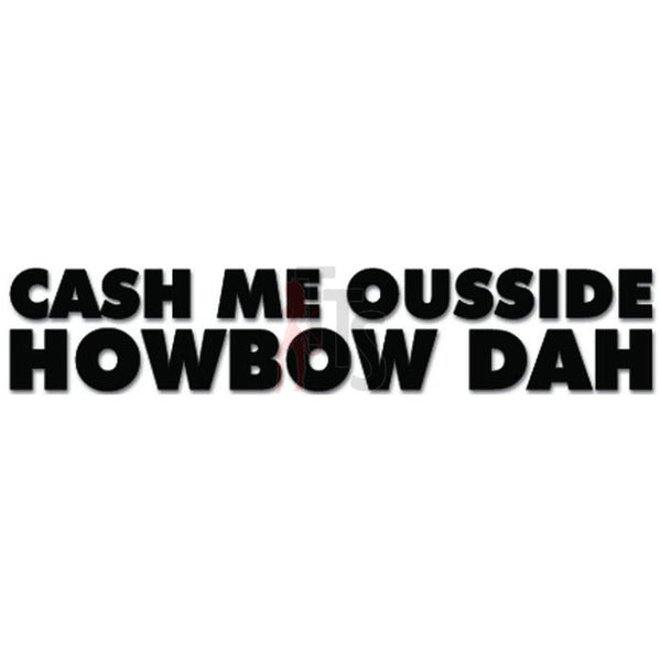 Cash Me Ousside Howbow Dah Teen Meme Funny Decal Sticker