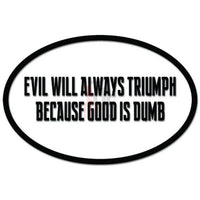 Evil Will Always Triumph Because Good Is Dumb Decal Sticker