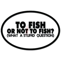 To Fish or Not To Fish What A Stupid Question Decal Sticker