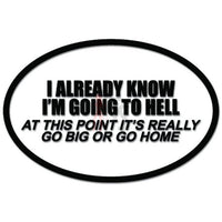 Know I'm Going To Hell Go Big or Go Home Funny Decal Sticker