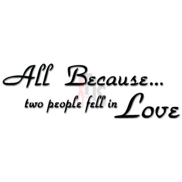 All Because Two People Fell In Love Decal Sticker