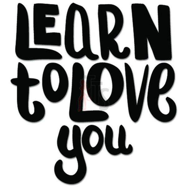 Learn To Love You Decal Sticker