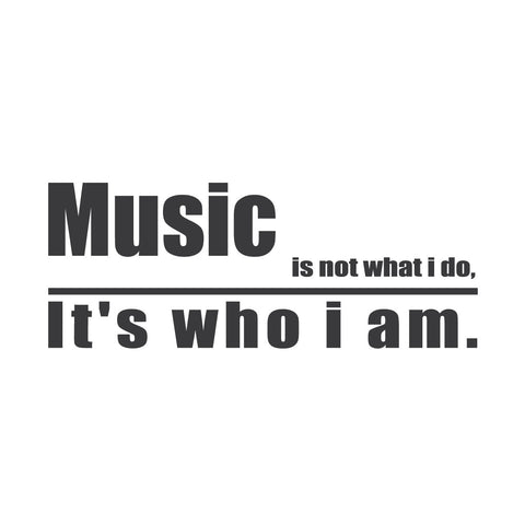 """Music is not what I do. It's who I am."""