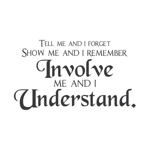 """Tell Me and I Forget. Show Me and I Remember. Involve Me and I Understand."""