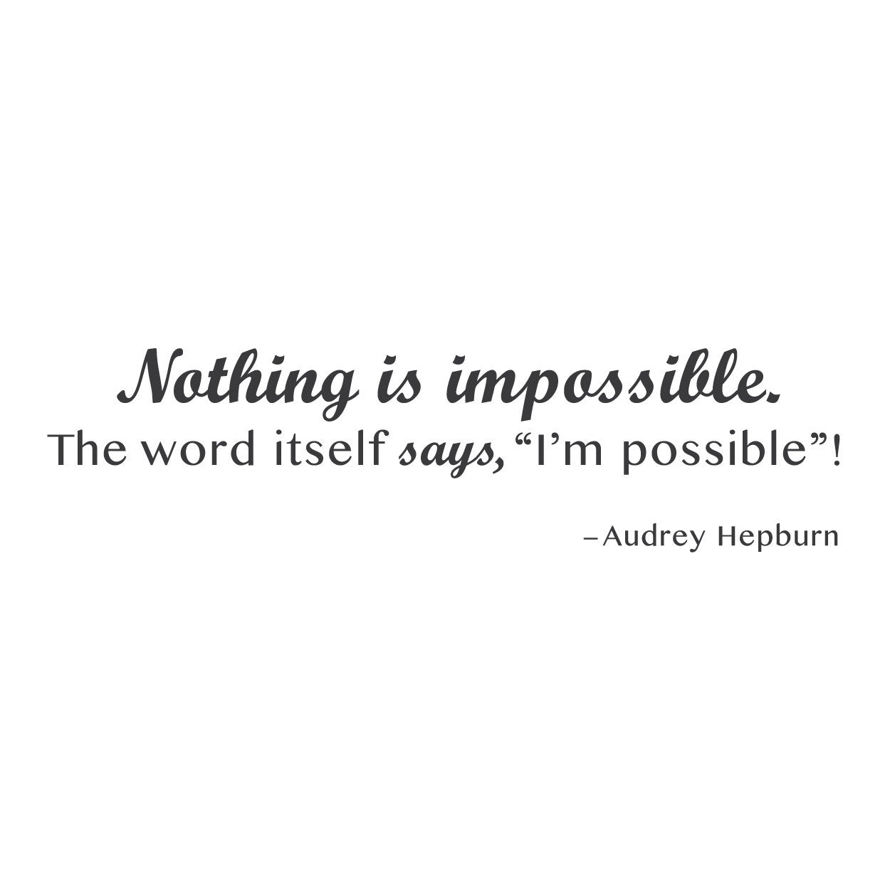 """Nothing is impossible. The word itself says, 'I'm possible'"" 