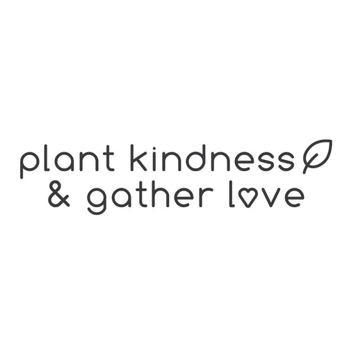 """Plant kindness & gather love"""
