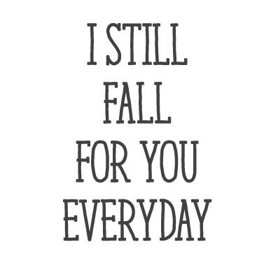 wall quote - I Still Fall For You Everyday | lifestyle