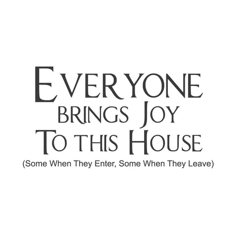 """Everyone Brings Joy to This House... """