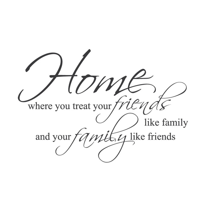 """Home. Where You Treat Your Friends Like Family and Your Family Like Friends."""