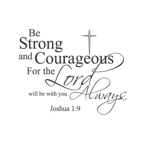 """Be Strong and Courageous, For The Lord Will Be With You Always."""