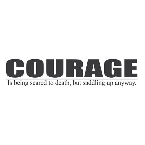 """Courage is Being Scared to Death, but Saddling Up Anyway."""