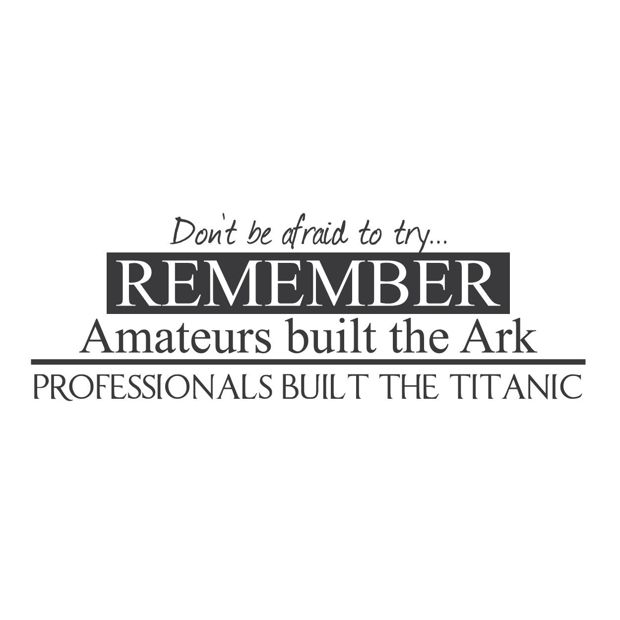 """Don't be Afraid to Try. Remember Amateurs Built the Ark... Professionals Built the Titanic."""