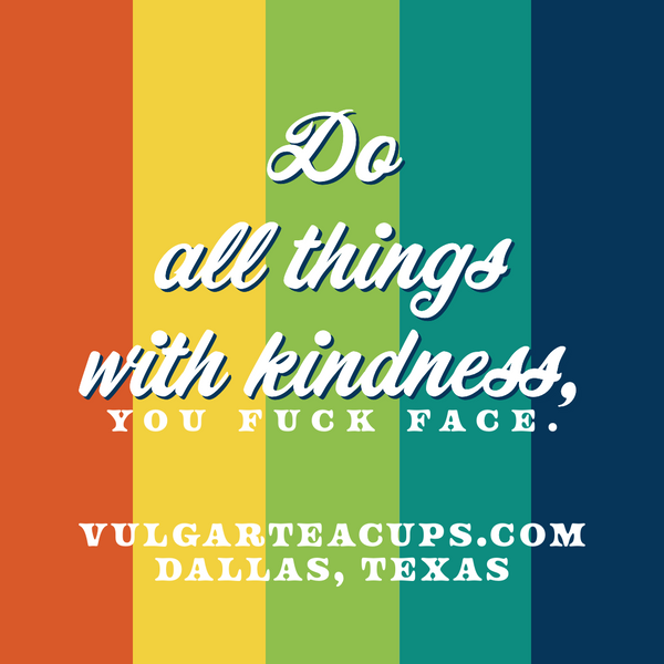 Do all things with kindness, you fuck face. |  Vulgarteacups.com stickers