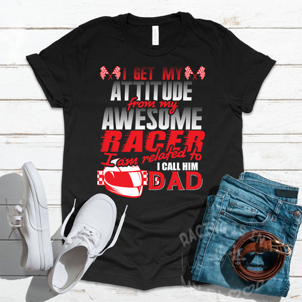 I Get My Attitude From My Awesome Racer I'm Related To I Call Him Dad T-Shirts