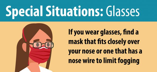 Special Situations: Glasses - If you wear glasses, find a mask that fits closely over your nose or one that has a nose wire to limit fogging.