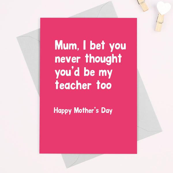 Funny 'Mum, I bet you never thought you'd be my teacher too' Mother's Day card