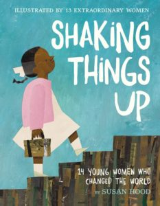 Shaking Things Up: 14 Young Women Who Changed the World by Susan Hood  illustrated by Sophie Blackall, Emily Winfield Martin, Shadra Strickland, Melissa Sweet, LeUyen Pham, Oge Mora, Julie Morstad, Lisa Brown, Selina Alko, Hadley Hooper, Isabel Roxas, Erin Robinson, Sara Palacios