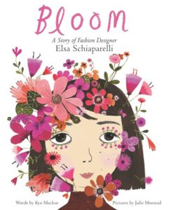 Bloom: A Story of Fashion Designer Elsa Schiaparelli by Kyo Maclear  illustrated by Julie Morstad
