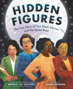 Hidden Figures The True Story of Four Black Women and the Space Race by Margot Lee Shetterly  illustrated by Laura Freeman