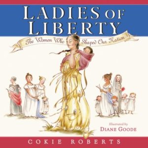 Ladies of Liberty The Women Who Shaped Our Nation by Cokie Roberts  illustrated by Diane Goode
