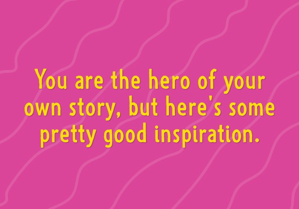 You are the hero of your own story, but here's some pretty good inspiration.