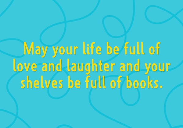 May your life be full of love and laughter and your shelves be full of books.