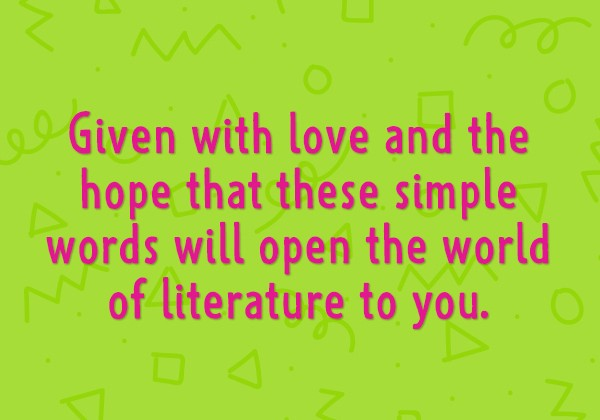 Given with love and the hope that these simple words will open the world of literature to you.