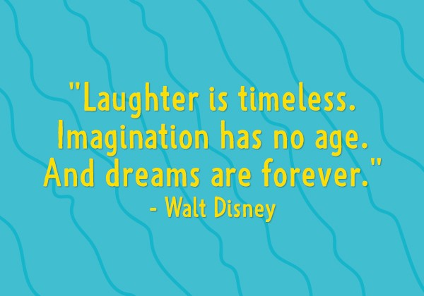 """""""Laughter is timeless. Imagination has no age. And dreams are forever."""" - Walt Disney"""