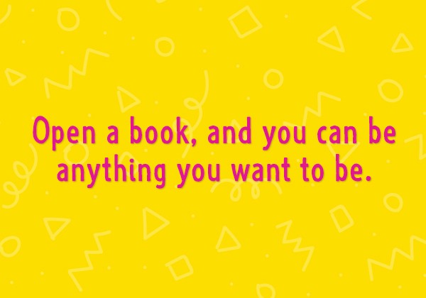 Open a book, and you can be anything you want to be.