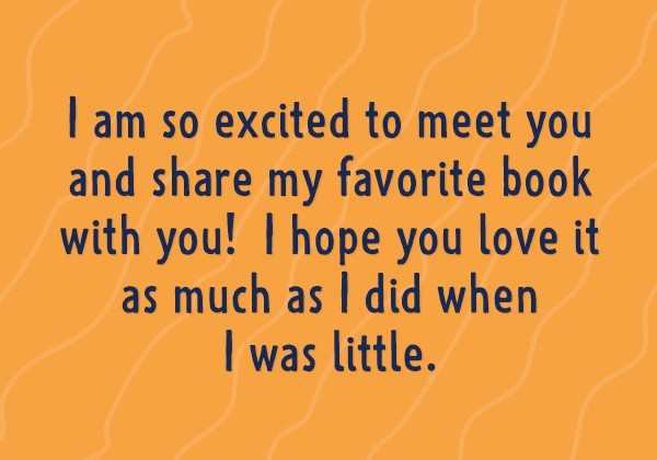 I am so excited to meet you and share my favorite book with you! I hope you love it as much as I did when I was little.
