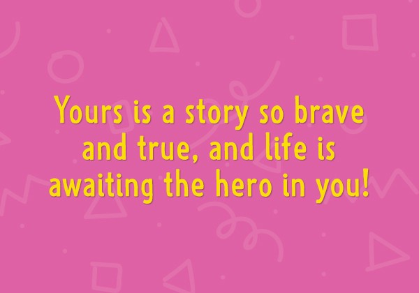 Yours is a story so brave and true, and life is awaiting the hero in you!