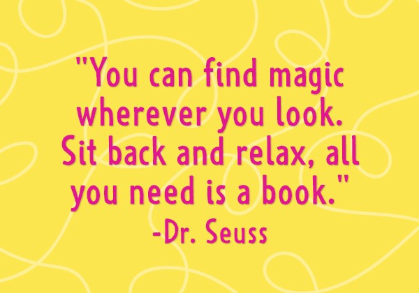 """""""You can find magic wherever you look. Sit back and relax, all you need is a book."""" - Dr. Seuss"""