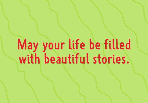 May your life be filled with beautiful stories.
