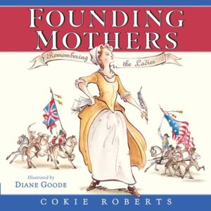 Founding Mothers Remembering the Ladies by Cokie Roberts  illustrated by Diane Goode
