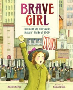 Brave Girl Clara and the Shirtwaist Makers' Strike of 1909 by Michelle Markel  illustrated by Melissa Sweet
