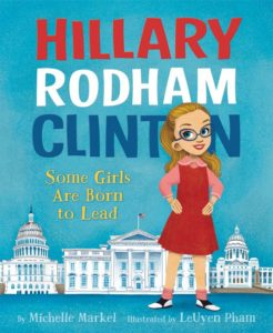 Hillary Rodham Clinton: Some Girls Are Born to Lead by Michelle Markel  illustrated by LeUyen Pham