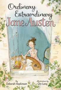 Ordinary, Extraordinary Jane Austen The Story of Six Novels, Three Notebooks, a Writing Box, and One Clever Girl by Deborah Hopkinson  illustrated by Qin Leng