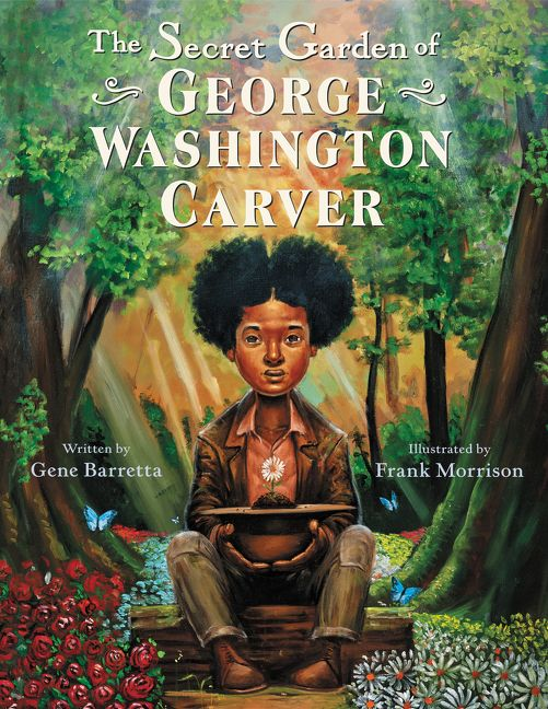 The Secret Garden of George Washington Carver by Gene Barretta illustrated by Frank Morrison