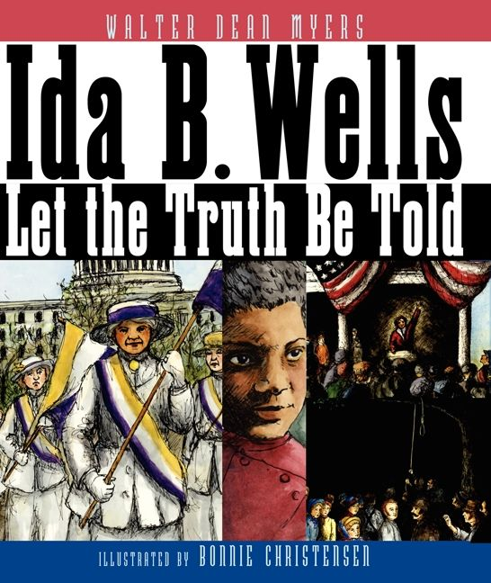 Ida B. Wells: Let the Truth Be Told by Walter Dean Myers illustrated by Bonnie Christensen