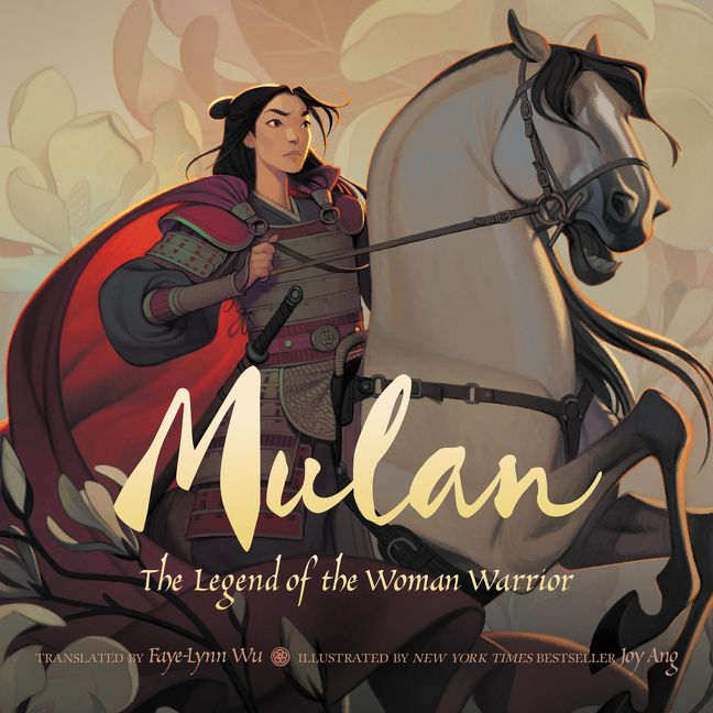 Mulan: The Legend of the Woman Warrior Translated by Faye-Lynn Wu, illustrated by Joy Ang