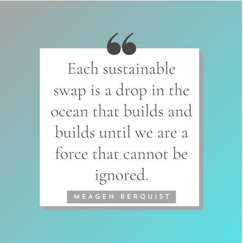 """Quote on blue/grey background """"Each sustainable swap is a drop in the ocean that builds and builds until we are a force that cannot be ignored."""" Meagen Berquist"""