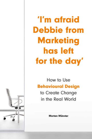 I'm Afraid Debbie from Marketing Has Left for the Day How to Use Behavioural Design to Create Change in the Real World