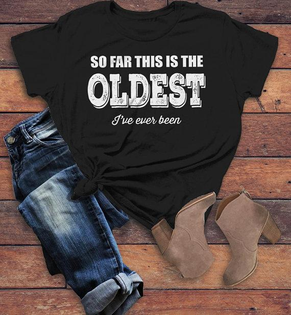 a986eeadb Women's Funny Birthday T-Shirt Oldest I've Ever Been Gift Idea Bday Tee