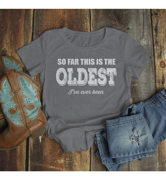 Women's Funny Birthday T-Shirt Oldest I've Ever Been Gift Idea Bday Tee Shirt-Shirts By Sarah