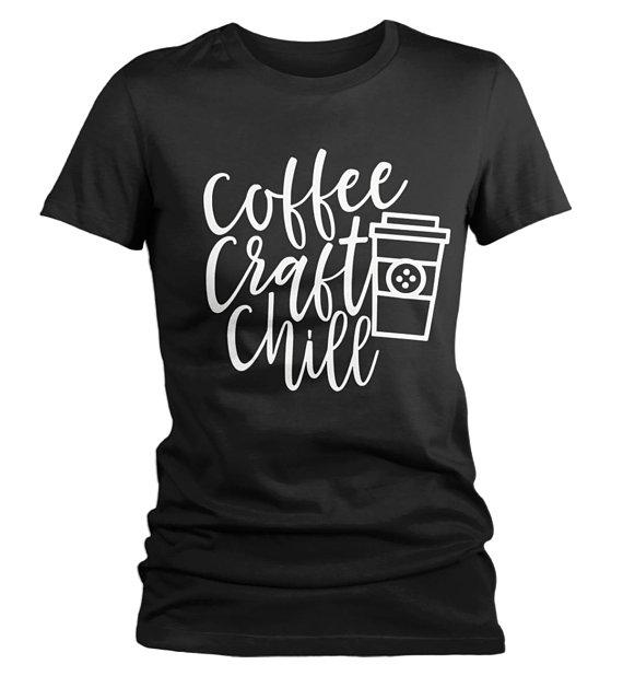 Women's Funny Craft T Shirt Coffee Chill Crafter Crafty Crafting Graphic Tee Gift Idea-Shirts By Sarah