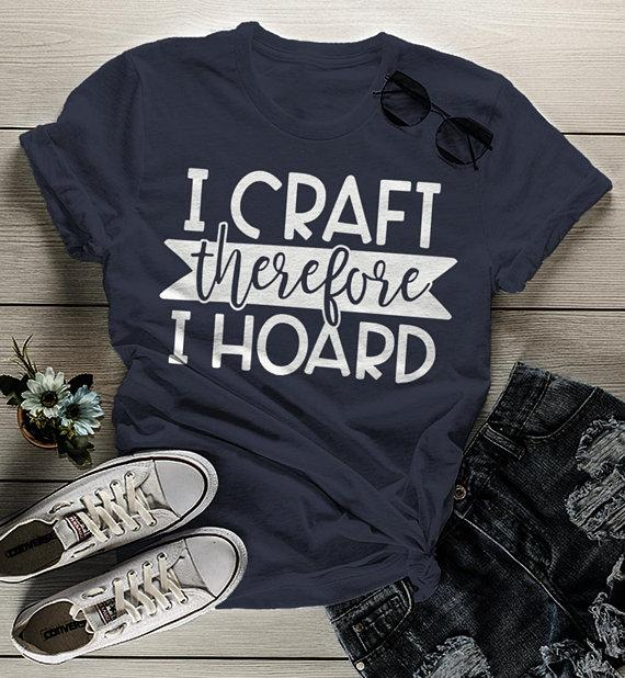 Women's Funny Craft T Shirt I Craft Therefore I Hoard Fun Crafting Gift Idea Shirts-Shirts By Sarah